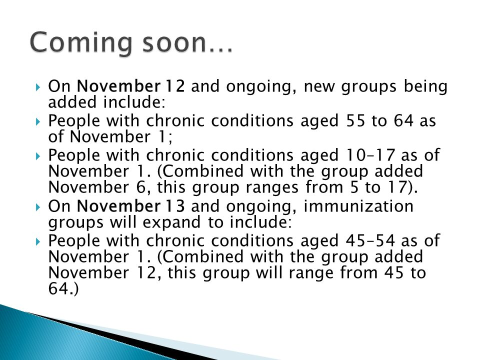 On November 12 and ongoing, new groups being added include: People with chronic conditions aged 55 to 64 as of November 1; People with chronic conditi