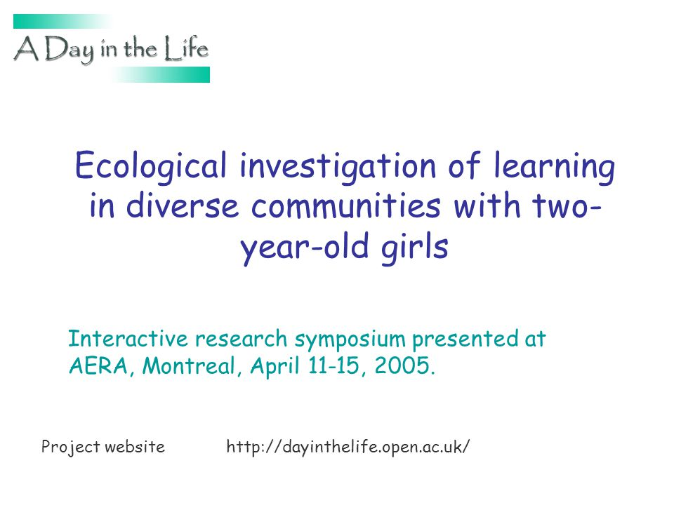 Ecological investigation of learning in diverse communities with two- year-old girls Interactive research symposium presented at AERA, Montreal, April 11-15, 2005.