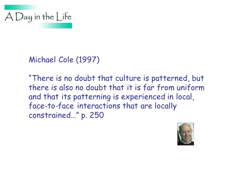 Michael Cole (1997) There is no doubt that culture is patterned, but there is also no doubt that it is far from uniform and that its patterning is experienced in local, face-to-face interactions that are locally constrained… p.