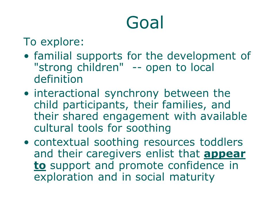 Goal To explore: familial supports for the development of strong children -- open to local definition interactional synchrony between the child participants, their families, and their shared engagement with available cultural tools for soothing contextual soothing resources toddlers and their caregivers enlist that appear to support and promote confidence in exploration and in social maturity