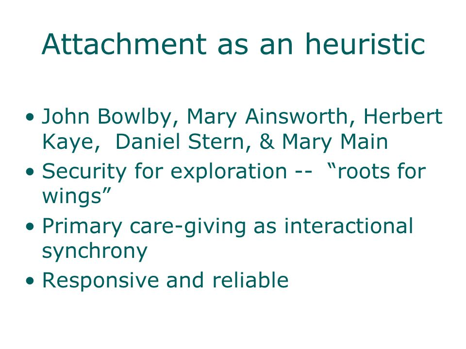 Attachment as an heuristic John Bowlby, Mary Ainsworth, Herbert Kaye, Daniel Stern, & Mary Main Security for exploration -- roots for wings Primary care-giving as interactional synchrony Responsive and reliable