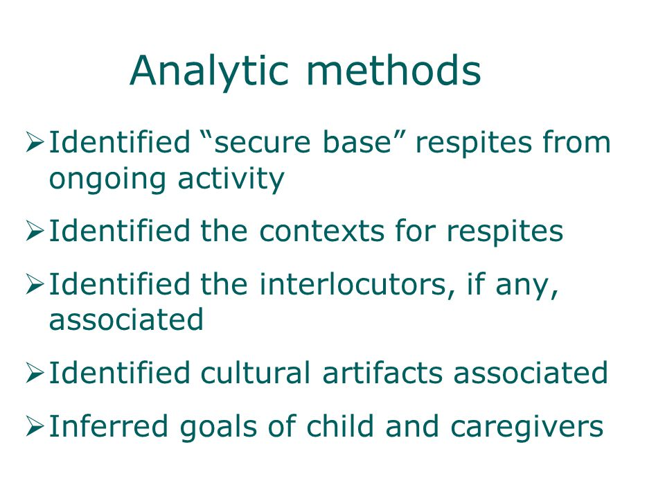 Analytic methods Identified secure base respites from ongoing activity Identified the contexts for respites Identified the interlocutors, if any, associated Identified cultural artifacts associated Inferred goals of child and caregivers
