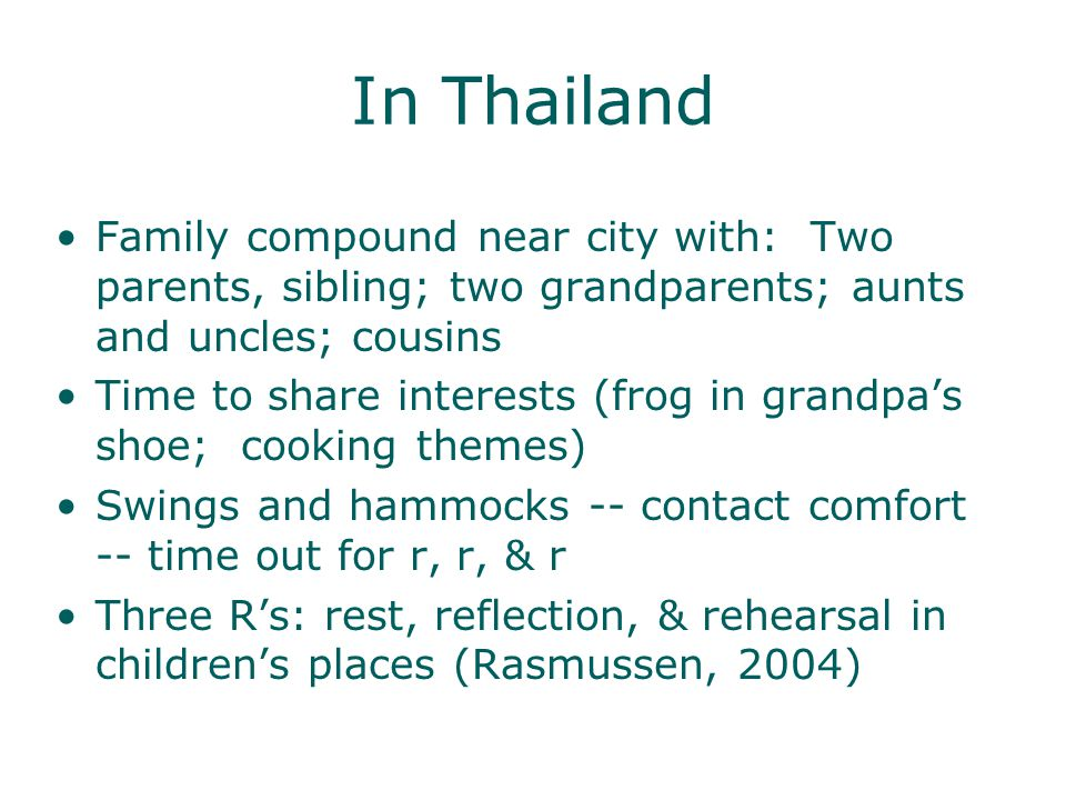 In Thailand Family compound near city with: Two parents, sibling; two grandparents; aunts and uncles; cousins Time to share interests (frog in grandpas shoe; cooking themes) Swings and hammocks -- contact comfort -- time out for r, r, & r Three Rs: rest, reflection, & rehearsal in childrens places (Rasmussen, 2004)