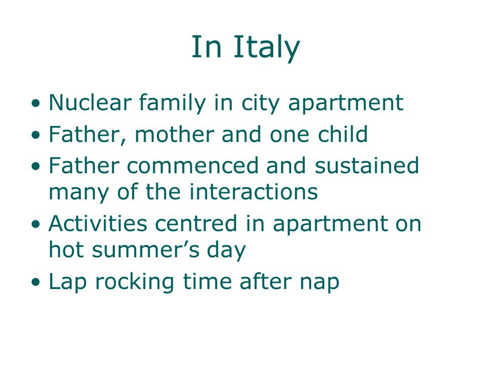 In Italy Nuclear family in city apartment Father, mother and one child Father commenced and sustained many of the interactions Activities centred in apartment on hot summers day Lap rocking time after nap