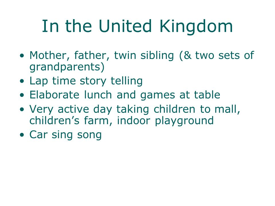In the United Kingdom Mother, father, twin sibling (& two sets of grandparents) Lap time story telling Elaborate lunch and games at table Very active day taking children to mall, childrens farm, indoor playground Car sing song