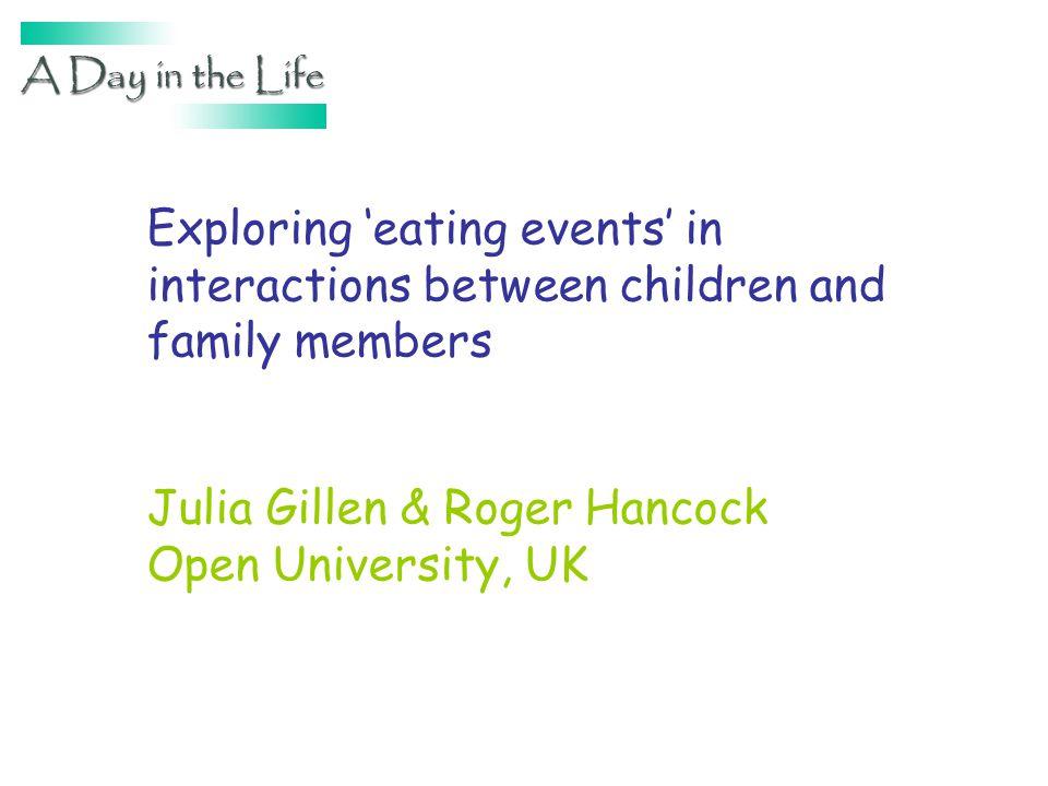 Exploring eating events in interactions between children and family members Julia Gillen & Roger Hancock Open University, UK