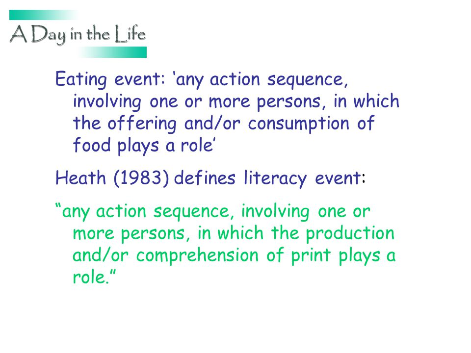 Eating event: any action sequence, involving one or more persons, in which the offering and/or consumption of food plays a role Heath (1983) defines literacy event: any action sequence, involving one or more persons, in which the production and/or comprehension of print plays a role.