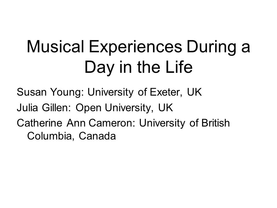 Musical Experiences During a Day in the Life Susan Young: University of Exeter, UK Julia Gillen: Open University, UK Catherine Ann Cameron: University of British Columbia, Canada