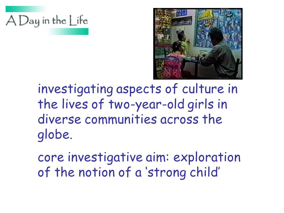 investigating aspects of culture in the lives of two-year-old girls in diverse communities across the globe. core investigative aim: exploration of th