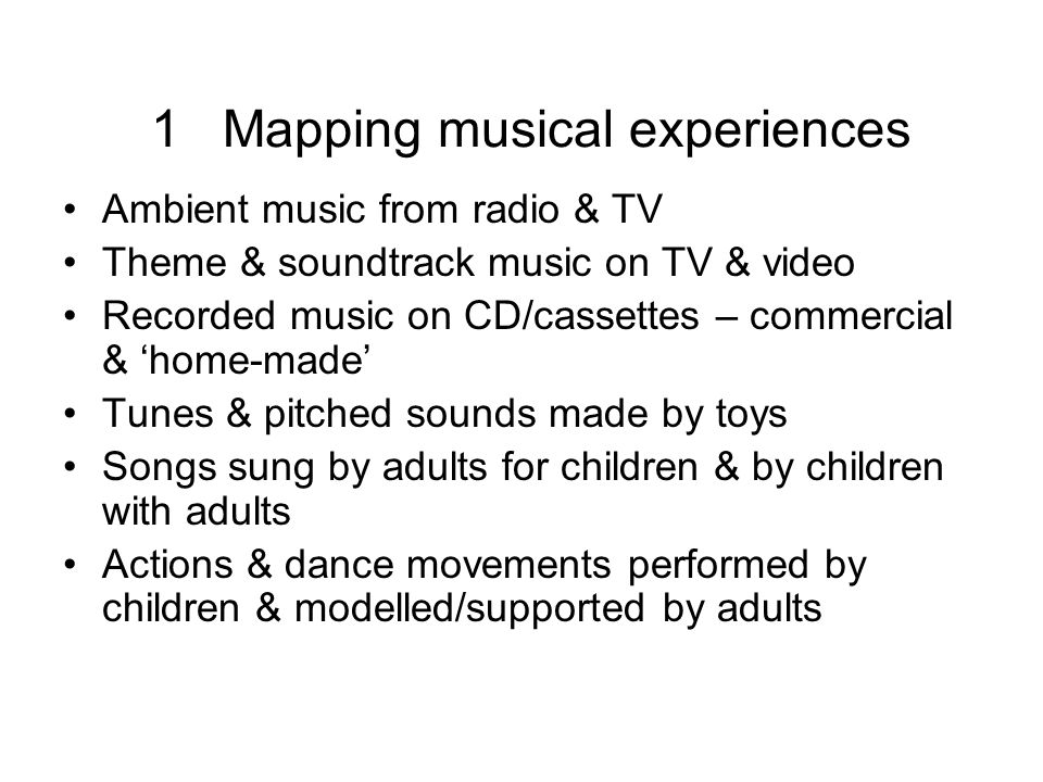1 Mapping musical experiences Ambient music from radio & TV Theme & soundtrack music on TV & video Recorded music on CD/cassettes – commercial & home-made Tunes & pitched sounds made by toys Songs sung by adults for children & by children with adults Actions & dance movements performed by children & modelled/supported by adults