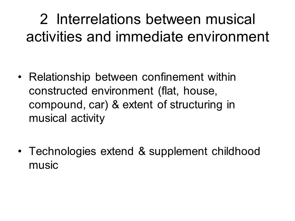 2 Interrelations between musical activities and immediate environment Relationship between confinement within constructed environment (flat, house, compound, car) & extent of structuring in musical activity Technologies extend & supplement childhood music