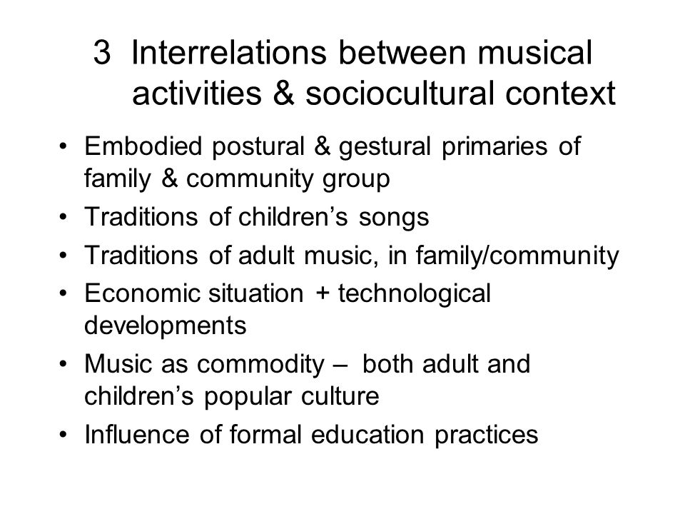 3 Interrelations between musical activities & sociocultural context Embodied postural & gestural primaries of family & community group Traditions of c