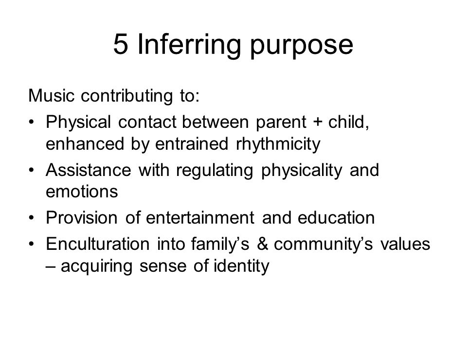 5 Inferring purpose Music contributing to: Physical contact between parent + child, enhanced by entrained rhythmicity Assistance with regulating physicality and emotions Provision of entertainment and education Enculturation into familys & communitys values – acquiring sense of identity