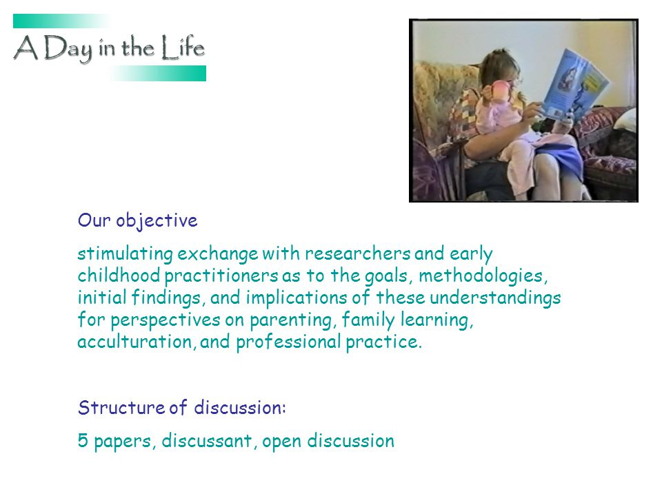 Our objective stimulating exchange with researchers and early childhood practitioners as to the goals, methodologies, initial findings, and implications of these understandings for perspectives on parenting, family learning, acculturation, and professional practice.