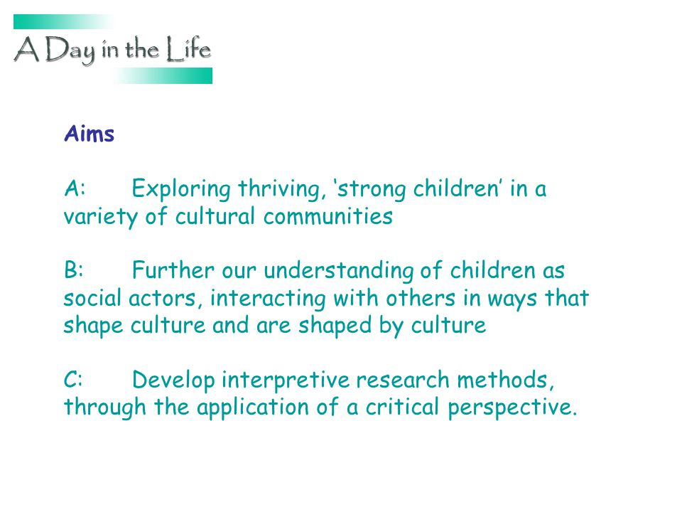 Aims A:Exploring thriving, strong children in a variety of cultural communities B:Further our understanding of children as social actors, interacting with others in ways that shape culture and are shaped by culture C:Develop interpretive research methods, through the application of a critical perspective.