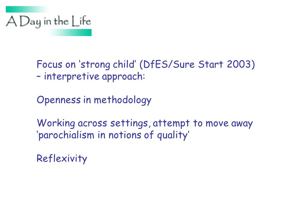 Focus on strong child (DfES/Sure Start 2003) – interpretive approach: Openness in methodology Working across settings, attempt to move away parochiali