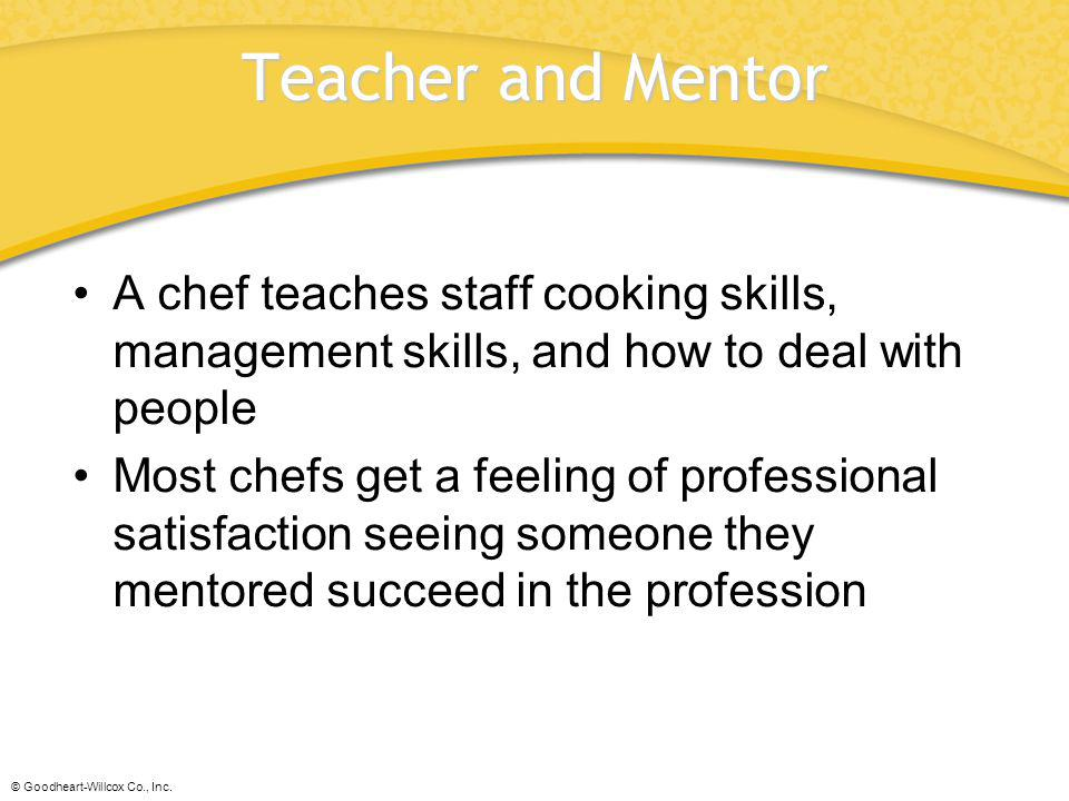 © Goodheart-Willcox Co., Inc. Teacher and Mentor A chef teaches staff cooking skills, management skills, and how to deal with people Most chefs get a