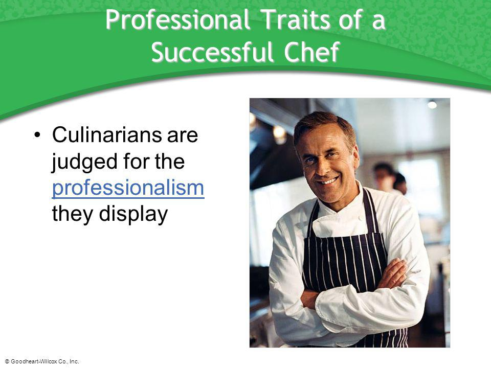 © Goodheart-Willcox Co., Inc. Professional Traits of a Successful Chef Culinarians are judged for the professionalism they display professionalism