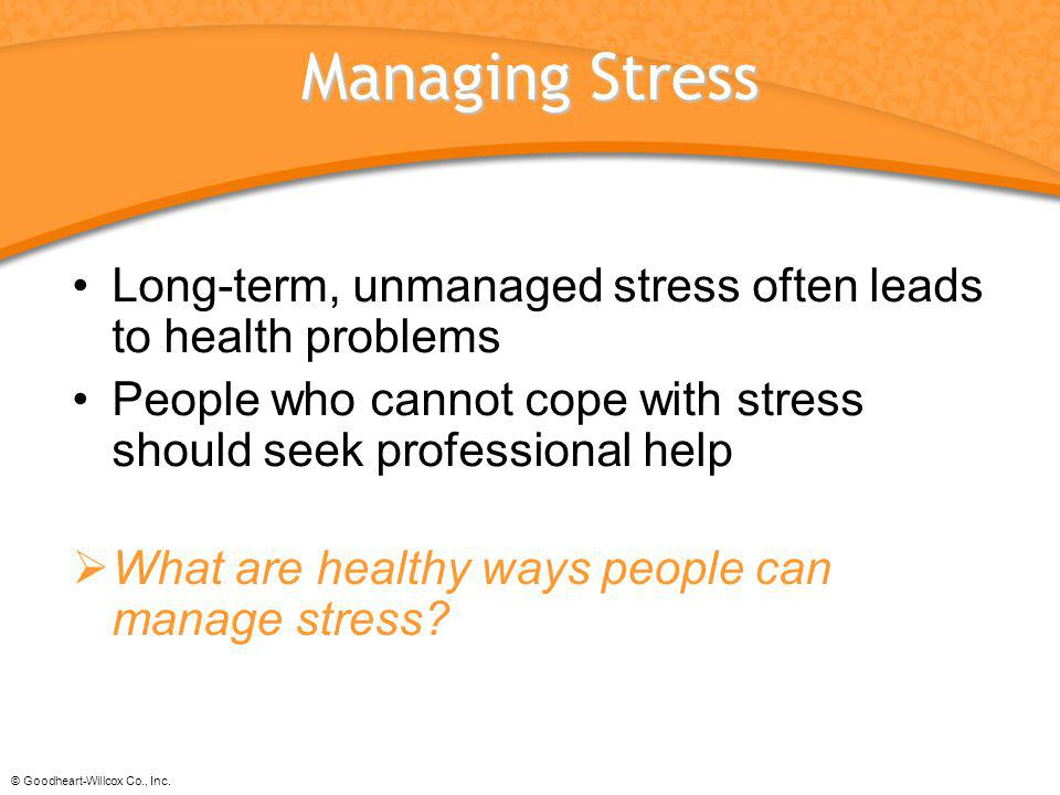 © Goodheart-Willcox Co., Inc. Managing Stress Long-term, unmanaged stress often leads to health problems People who cannot cope with stress should see