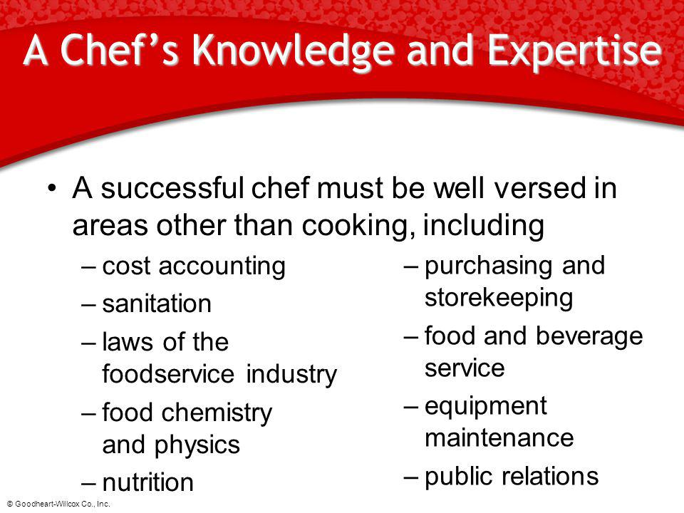 © Goodheart-Willcox Co., Inc. A Chefs Knowledge and Expertise A successful chef must be well versed in areas other than cooking, including –cost accou