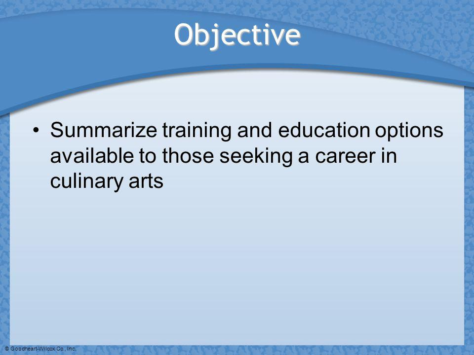 © Goodheart-Willcox Co., Inc. Objective Summarize training and education options available to those seeking a career in culinary arts