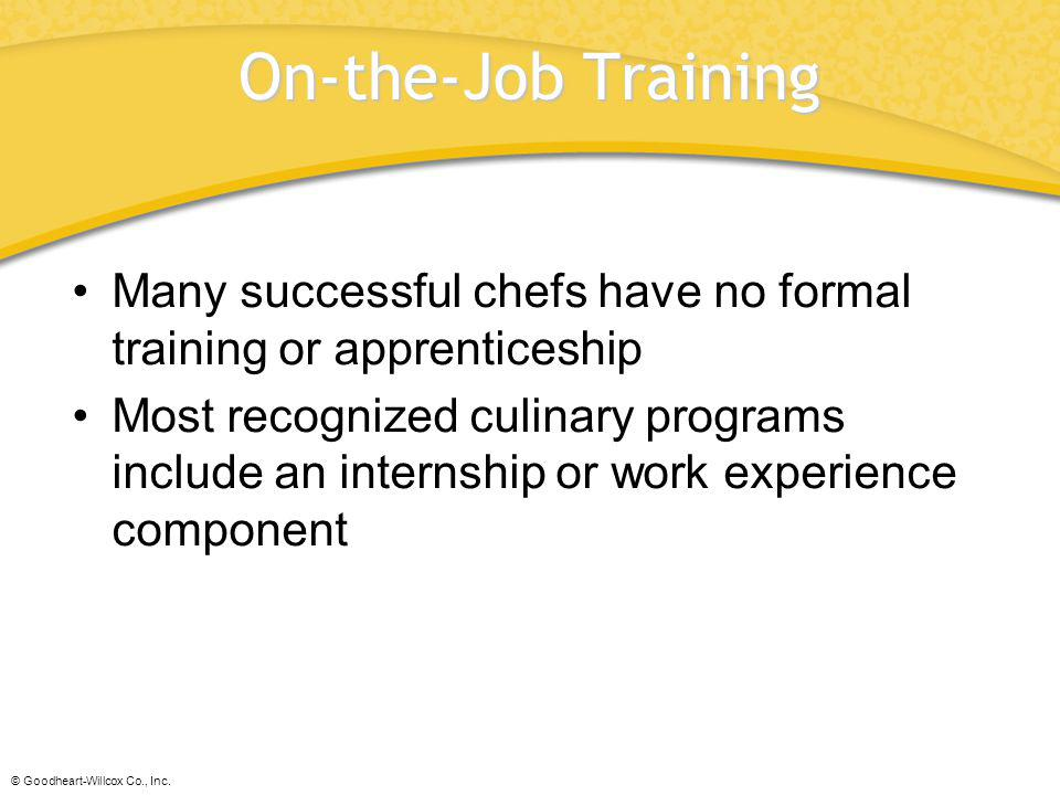 © Goodheart-Willcox Co., Inc. On-the-Job Training Many successful chefs have no formal training or apprenticeship Most recognized culinary programs in