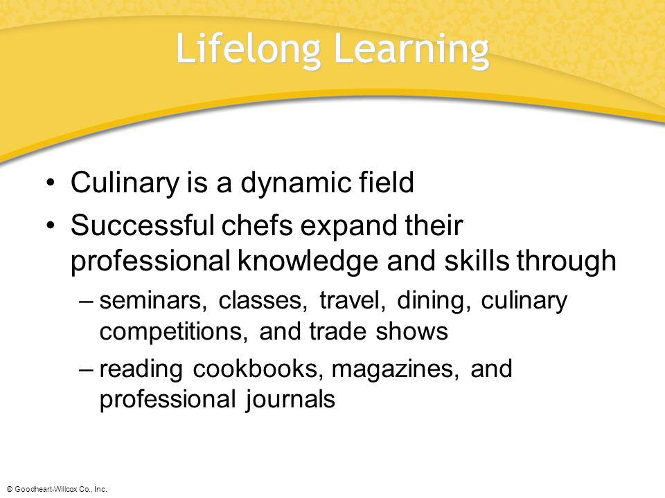 © Goodheart-Willcox Co., Inc. Lifelong Learning Culinary is a dynamic field Successful chefs expand their professional knowledge and skills through –s
