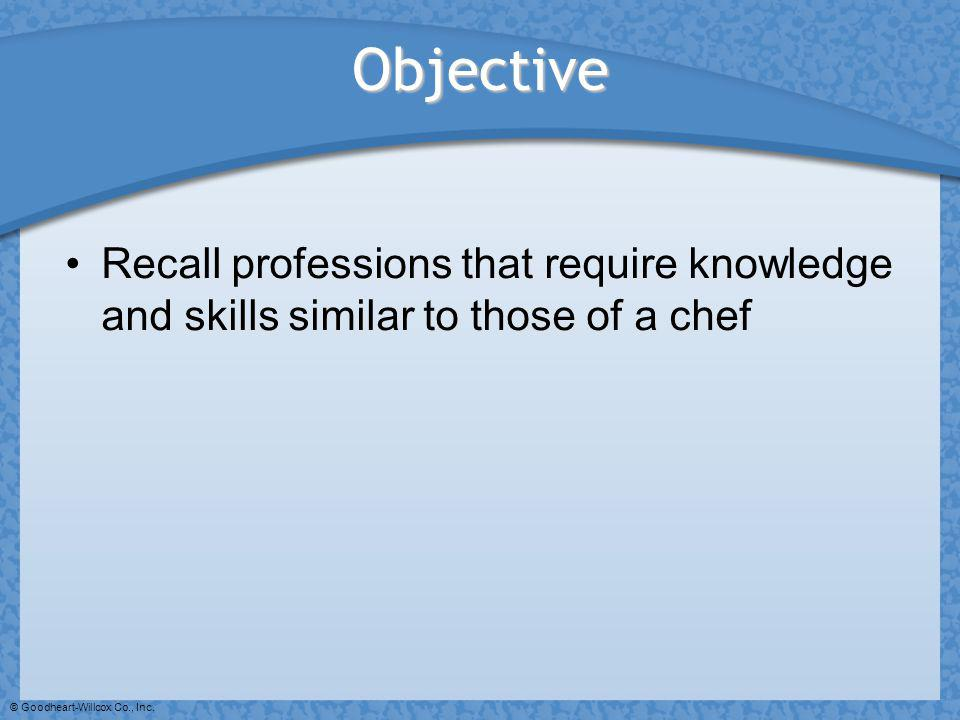 © Goodheart-Willcox Co., Inc. Objective Recall professions that require knowledge and skills similar to those of a chef