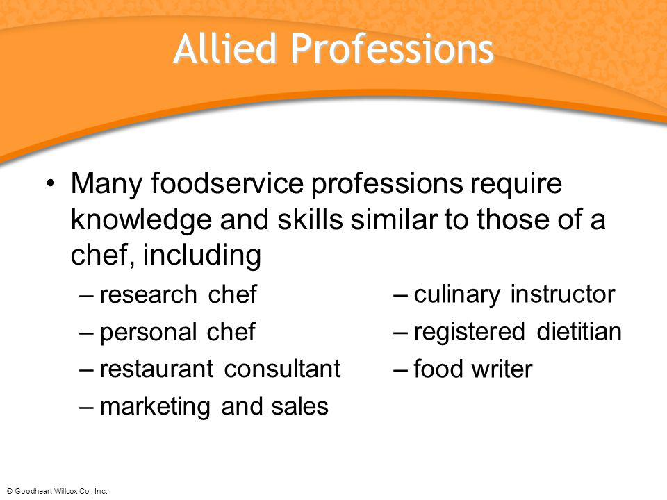 © Goodheart-Willcox Co., Inc. Allied Professions Many foodservice professions require knowledge and skills similar to those of a chef, including –rese