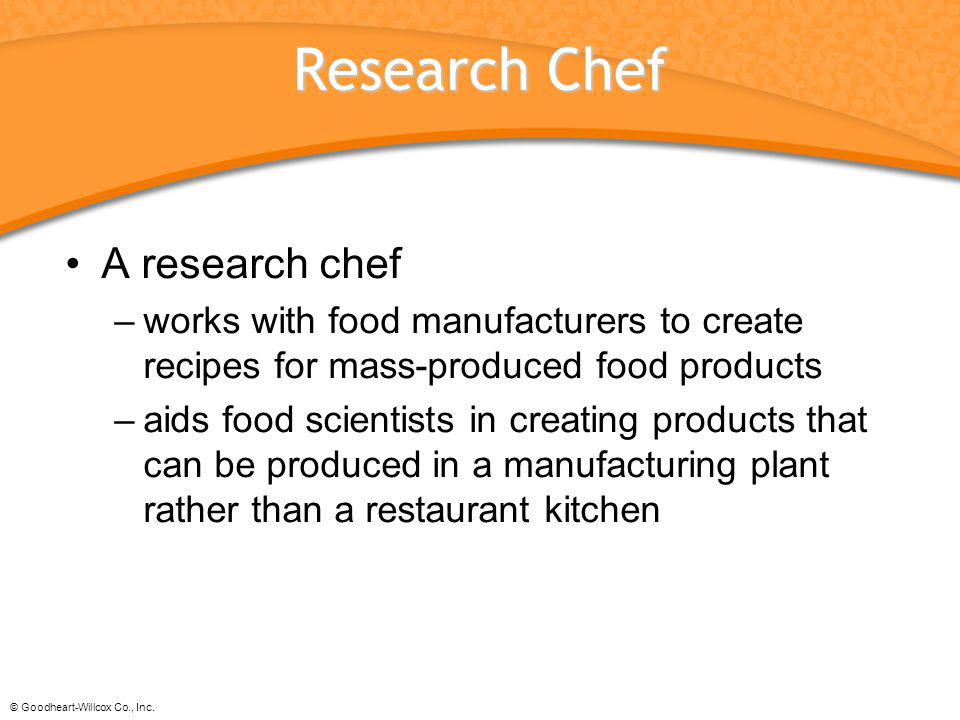 © Goodheart-Willcox Co., Inc. Research Chef A research chef –works with food manufacturers to create recipes for mass-produced food products –aids foo