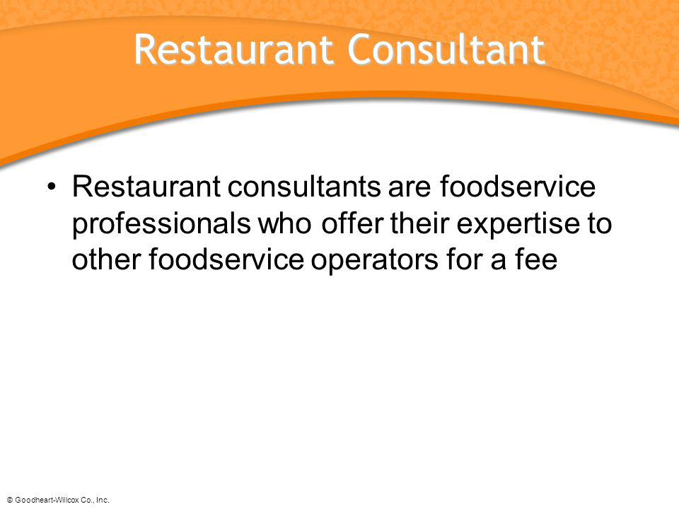 © Goodheart-Willcox Co., Inc. Restaurant Consultant Restaurant consultants are foodservice professionals who offer their expertise to other foodservic