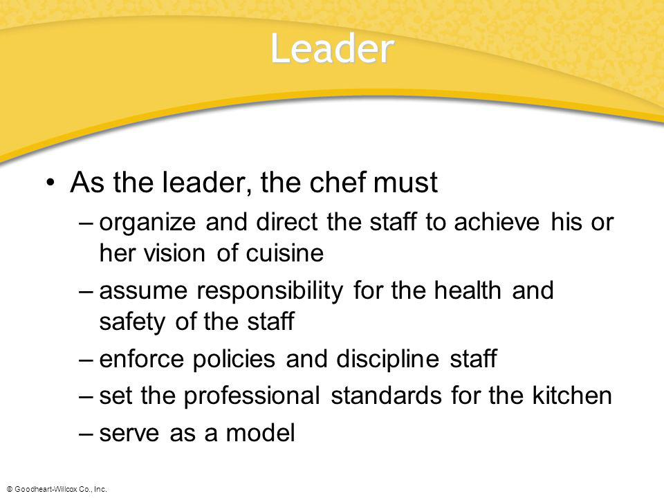 © Goodheart-Willcox Co., Inc. Leader As the leader, the chef must –organize and direct the staff to achieve his or her vision of cuisine –assume respo