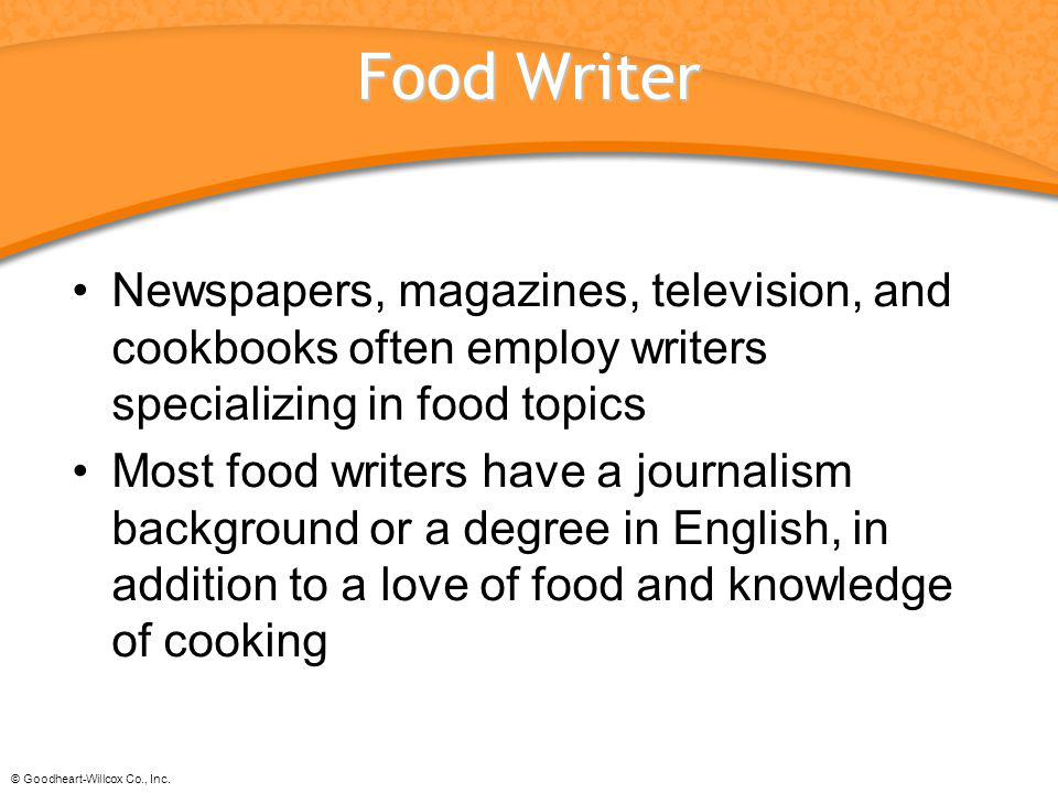 © Goodheart-Willcox Co., Inc. Food Writer Newspapers, magazines, television, and cookbooks often employ writers specializing in food topics Most food