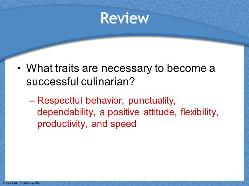 © Goodheart-Willcox Co., Inc. Review What traits are necessary to become a successful culinarian? –Respectful behavior, punctuality, dependability, a