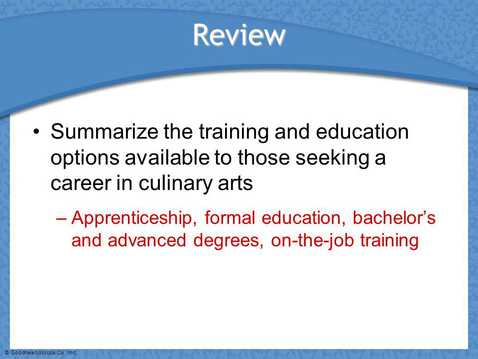 © Goodheart-Willcox Co., Inc. Review Summarize the training and education options available to those seeking a career in culinary arts –Apprenticeship