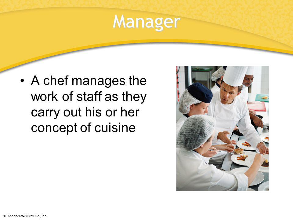 © Goodheart-Willcox Co., Inc. Manager A chef manages the work of staff as they carry out his or her concept of cuisine