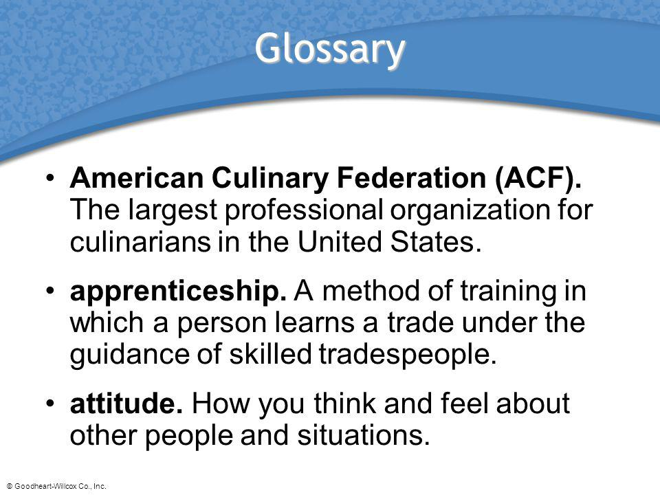 © Goodheart-Willcox Co., Inc. Glossary American Culinary Federation (ACF). The largest professional organization for culinarians in the United States.