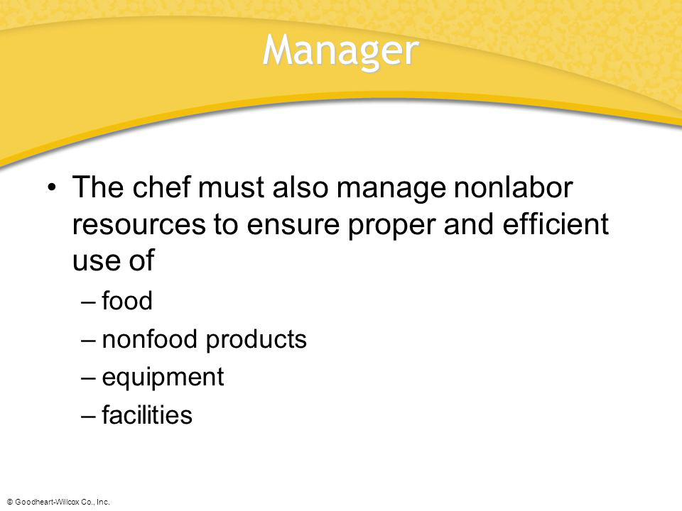 © Goodheart-Willcox Co., Inc. Manager The chef must also manage nonlabor resources to ensure proper and efficient use of –food –nonfood products –equi