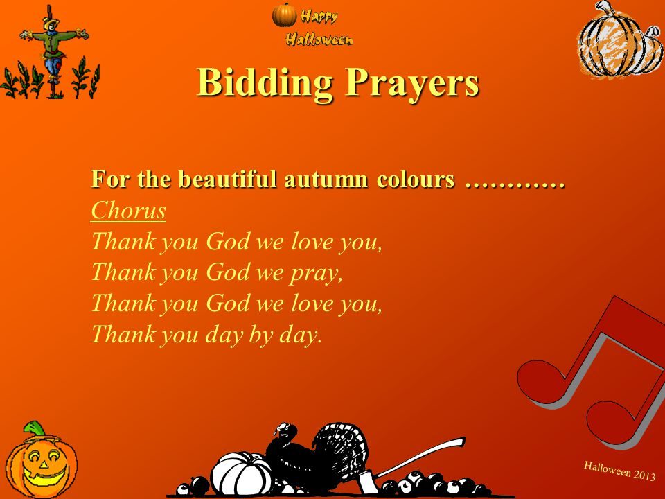 H a l l o w e e n 2 0 1 3 Bidding Prayers For the beautiful autumn colours ………… Chorus Thank you God we love you, Thank you God we pray, Thank you God