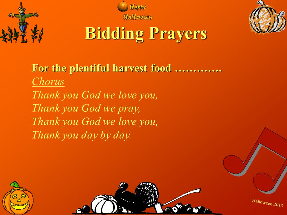 H a l l o w e e n 2 0 1 3 Bidding Prayers For the plentiful harvest food …………. Chorus Thank you God we love you, Thank you God we pray, Thank you God