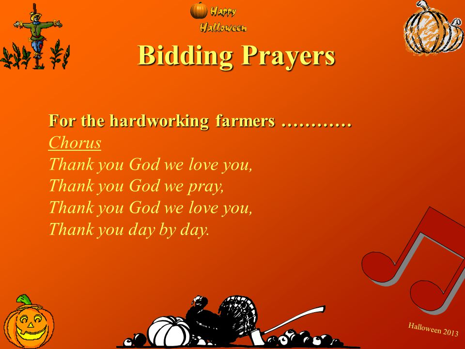 H a l l o w e e n 2 0 1 3 Bidding Prayers For the hardworking farmers ………… Chorus Thank you God we love you, Thank you God we pray, Thank you God we l