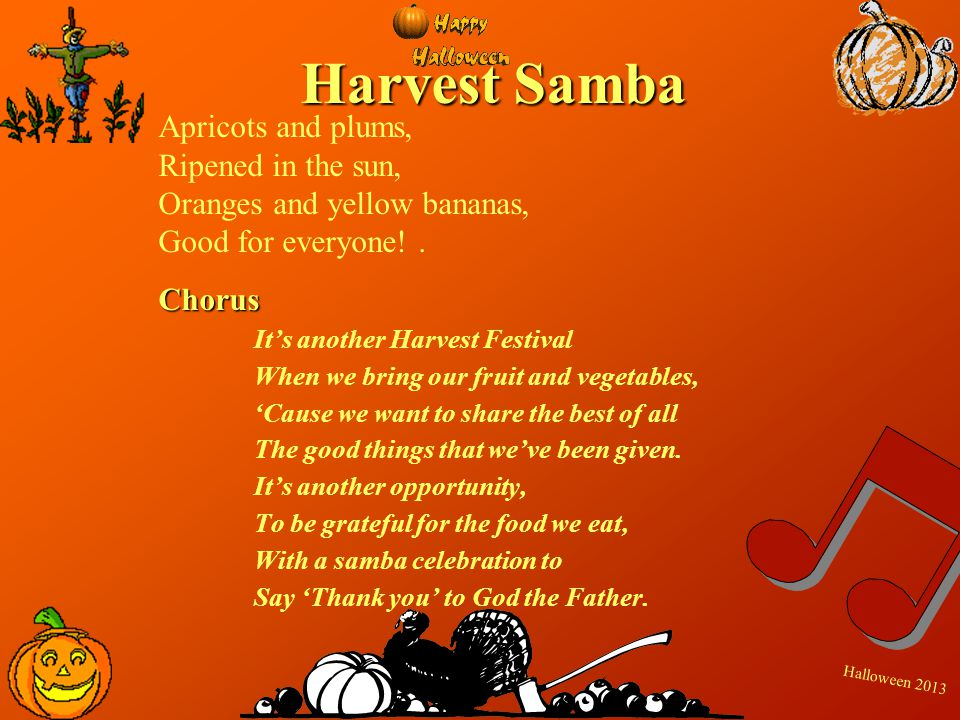 H a l l o w e e n 2 0 1 3 Harvest Samba Apricots and plums, Ripened in the sun, Oranges and yellow bananas, Good for everyone!.Chorus Its another Harv