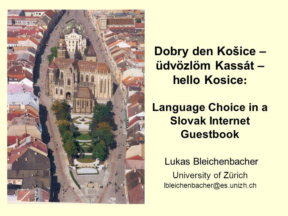 Dobry den Košice – üdvözlöm Kassát – hello Kosice : Language Choice in a Slovak Internet Guestbook Lukas Bleichenbacher University of Zürich lbleichenbacher@es.unizh.ch
