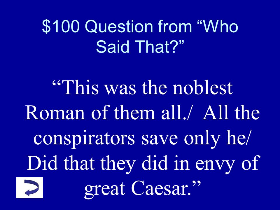 Julius Caesar Jeopardy Who Said That? Potpourri Literary Terms PlotCharacters Q $100 Q $200 Q $300 Q $400 Q $500 Q $100 Q $200 Q $300 Q $400 Q $500 Fi