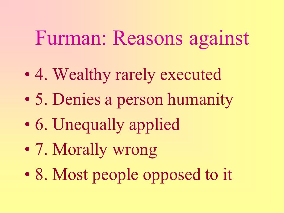 Furman: Reasons against 1. Primarily against minorities 2. Used disproportionately against blacks, poor, unpopular 3. Blacks more likely to receive de