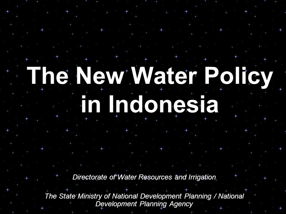 The New Water Policy in Indonesia Directorate of Water Resources and Irrigation The State Ministry of National Development Planning / National Development Planning Agency