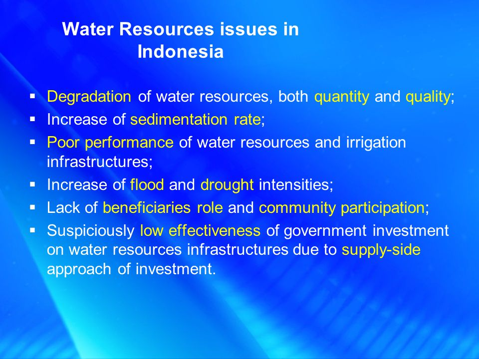 Water Resources issues in Indonesia Degradation of water resources, both quantity and quality; Increase of sedimentation rate; Poor performance of wat