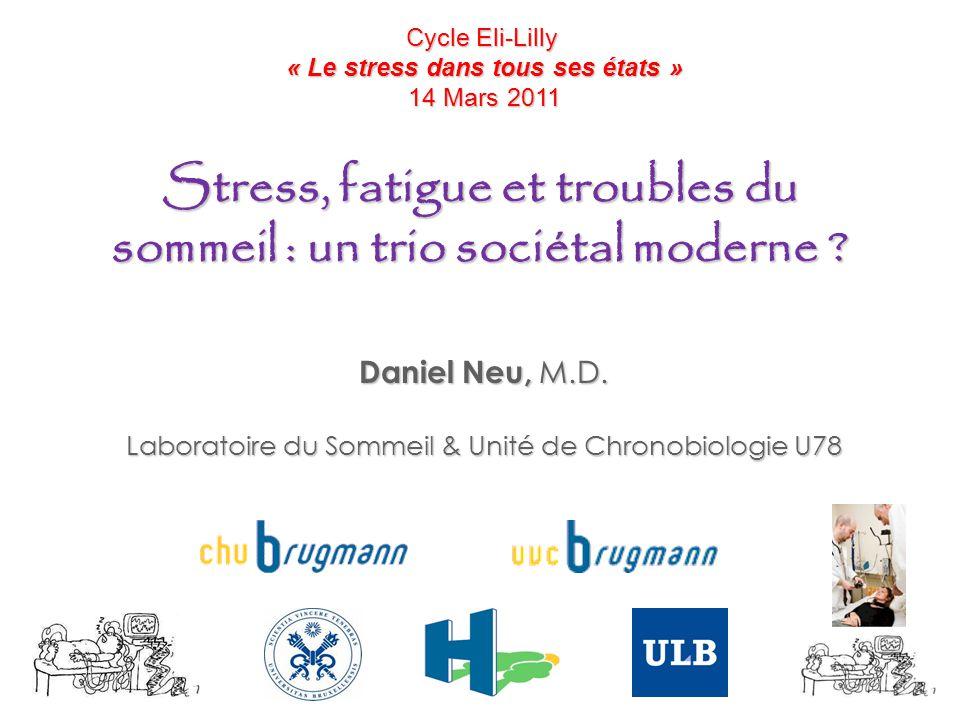 Stress, fatigue et troubles du sommeil : un trio sociétal moderne ? Daniel Neu, M.D. Laboratoire du Sommeil & Unité de Chronobiologie U78 Cycle Eli-Li