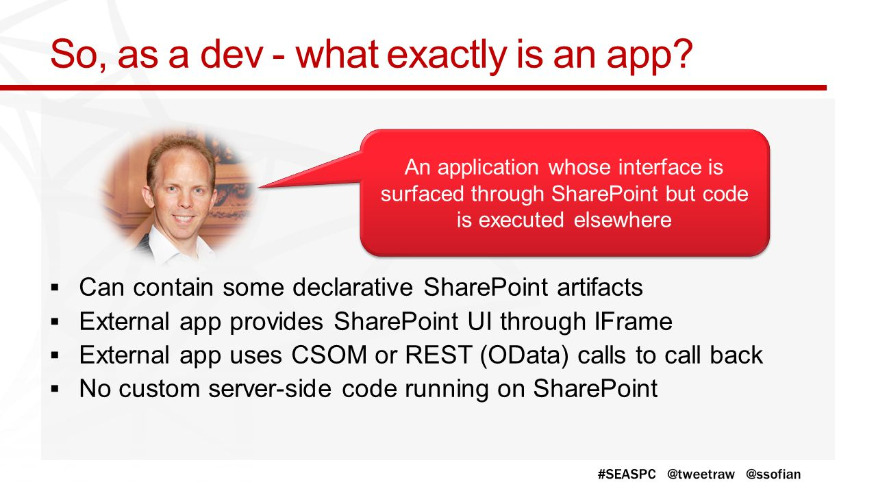 So, as a dev - what exactly is an app? Can contain some declarative SharePoint artifacts External app provides SharePoint UI through IFrame External a