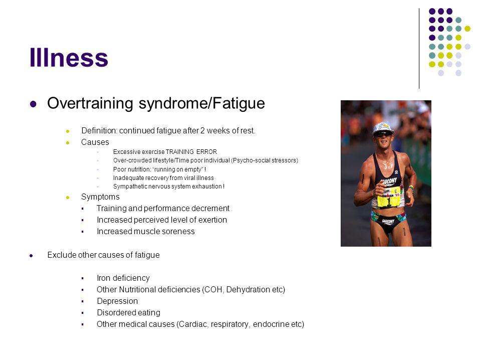 Illness Overtraining syndrome/Fatigue Definition: continued fatigue after 2 weeks of rest. Causes Excessive exercise TRAINING ERROR Over-crowded lifes
